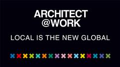 ARCHITECT@WORK – LOCAL IS THE NEW GLOBAL
